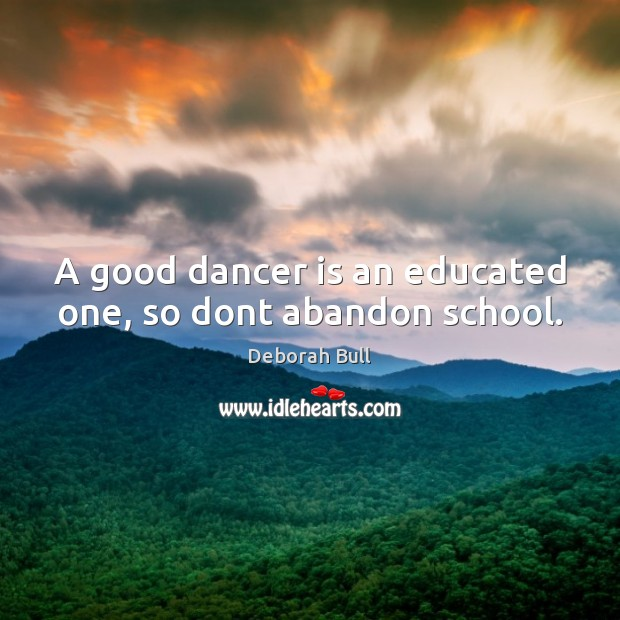 A good dancer is an educated one, so dont abandon school. Deborah Bull Picture Quote