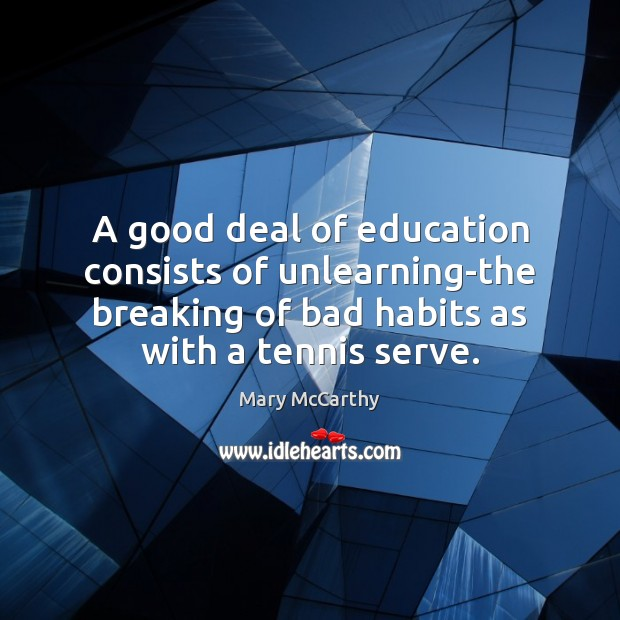 A good deal of education consists of unlearning-the breaking of bad habits Mary McCarthy Picture Quote