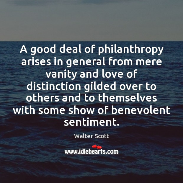 A good deal of philanthropy arises in general from mere vanity and Walter Scott Picture Quote