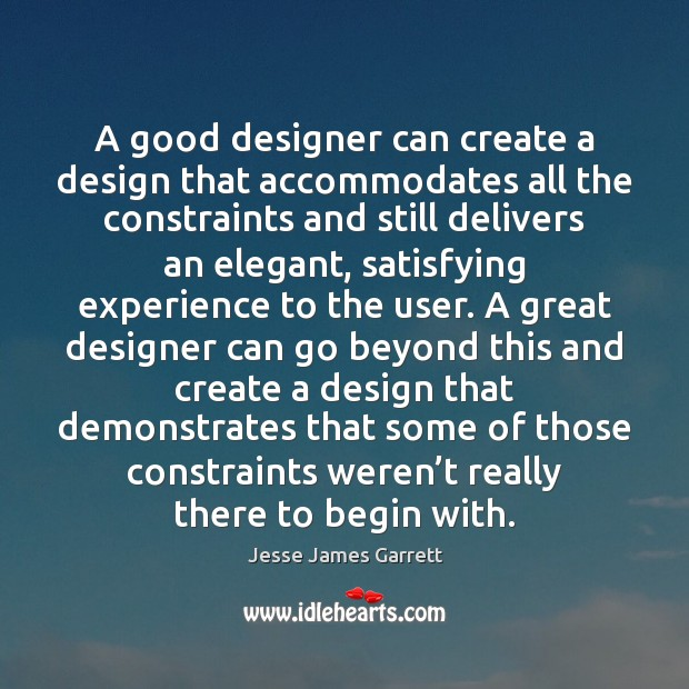 A good designer can create a design that accommodates all the constraints Jesse James Garrett Picture Quote