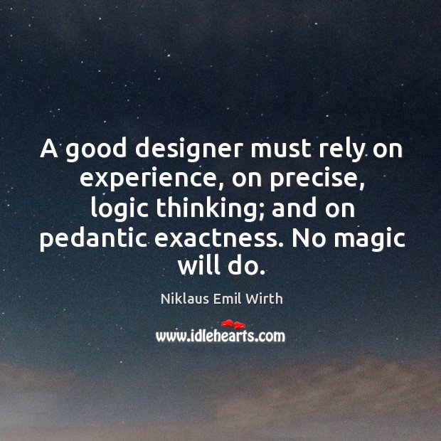 Image, A good designer must rely on experience, on precise, logic thinking; and on pedantic exactness. No magic will do.