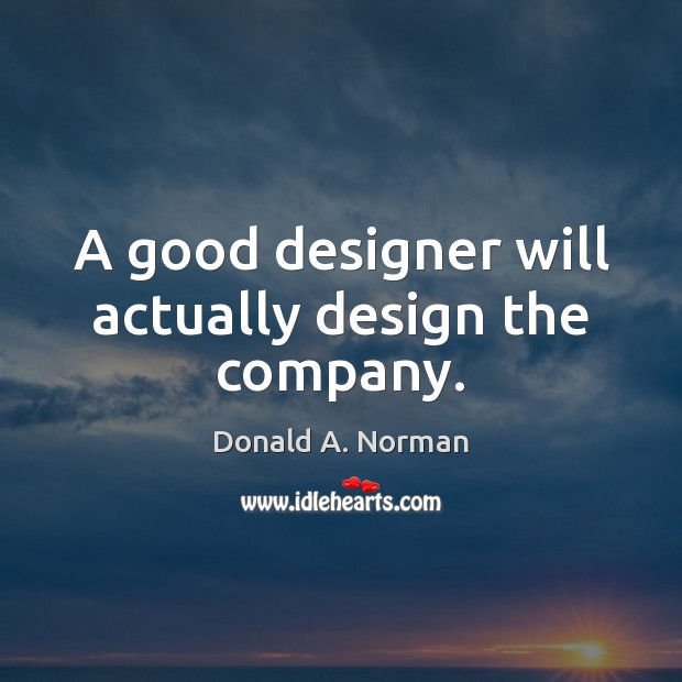 A good designer will actually design the company. Donald A. Norman Picture Quote