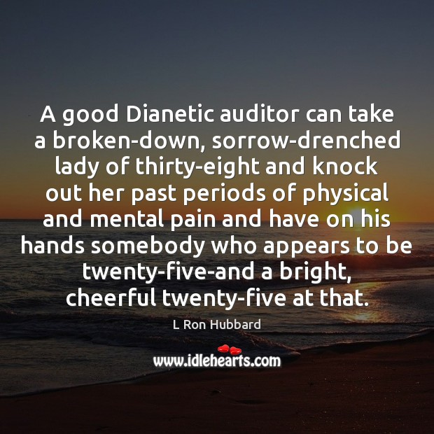 A good Dianetic auditor can take a broken-down, sorrow-drenched lady of thirty-eight L Ron Hubbard Picture Quote