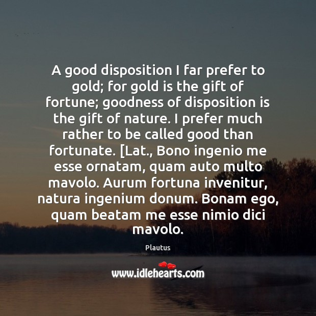 A good disposition I far prefer to gold; for gold is the Image