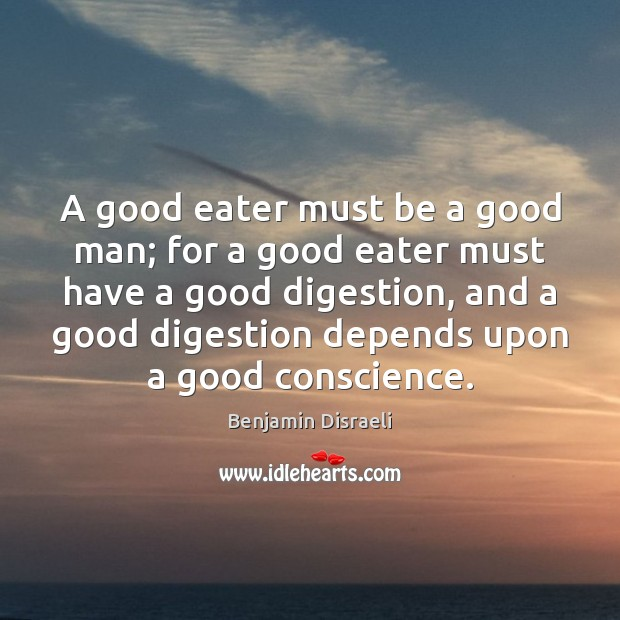 A good eater must be a good man; for a good eater Benjamin Disraeli Picture Quote
