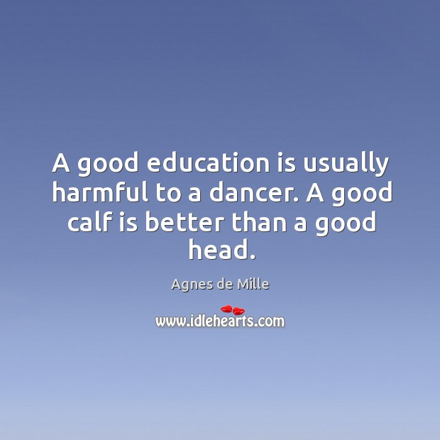 Image, A good education is usually harmful to a dancer. A good calf is better than a good head.