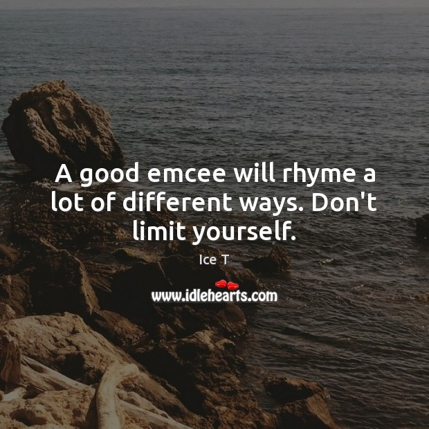 A good emcee will rhyme a lot of different ways. Don't limit yourself. Ice T Picture Quote