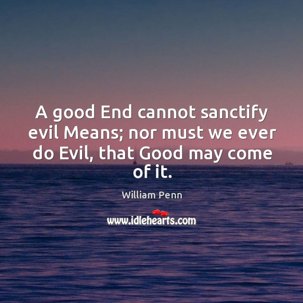 A good end cannot sanctify evil means; nor must we ever do evil, that good may come of it. William Penn Picture Quote