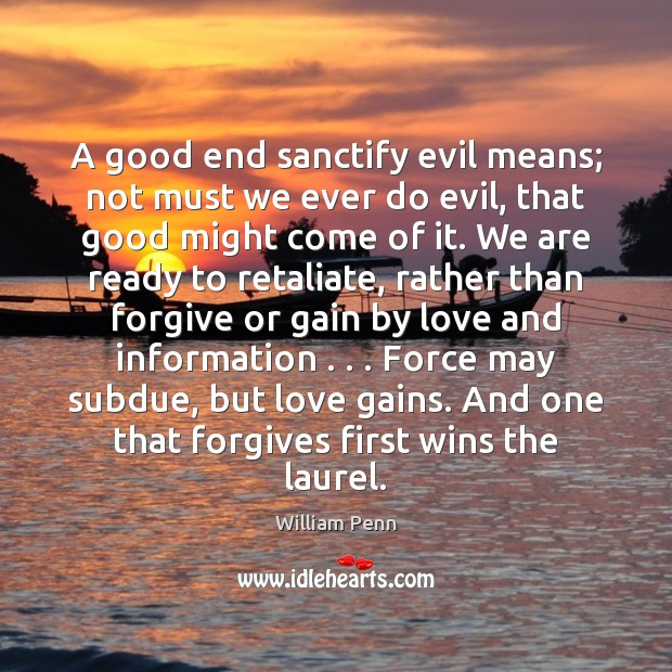 A good end sanctify evil means; not must we ever do evil, William Penn Picture Quote