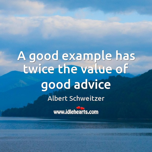 A good example has twice the value of good advice Albert Schweitzer Picture Quote