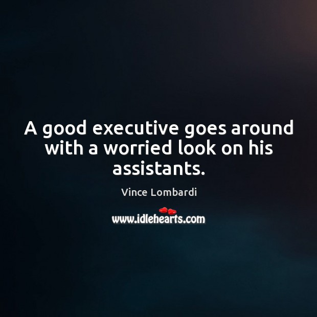 A good executive goes around with a worried look on his assistants. Vince Lombardi Picture Quote