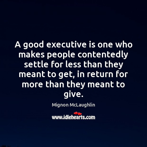 A good executive is one who makes people contentedly settle for less Image