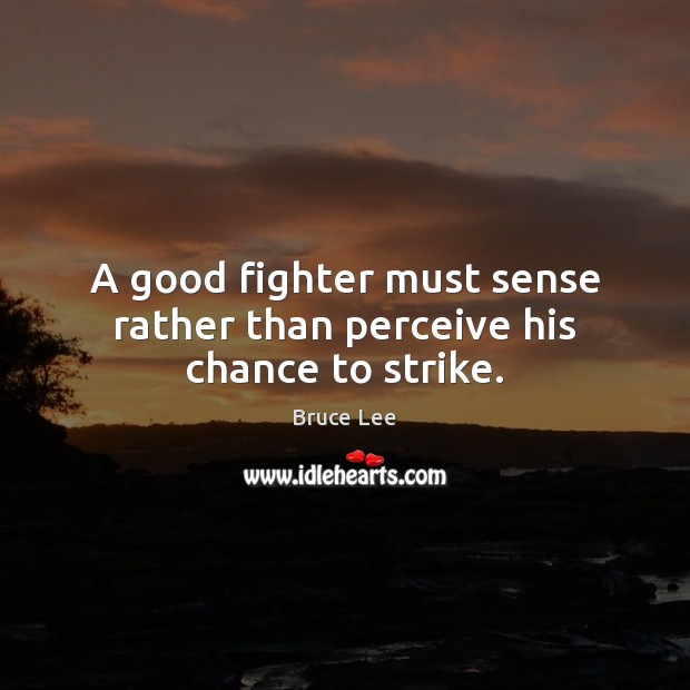 A good fighter must sense rather than perceive his chance to strike. Bruce Lee Picture Quote