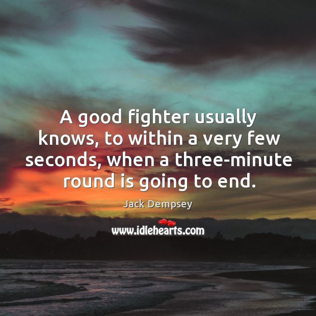 A good fighter usually knows, to within a very few seconds, when a three-minute round is going to end. Jack Dempsey Picture Quote