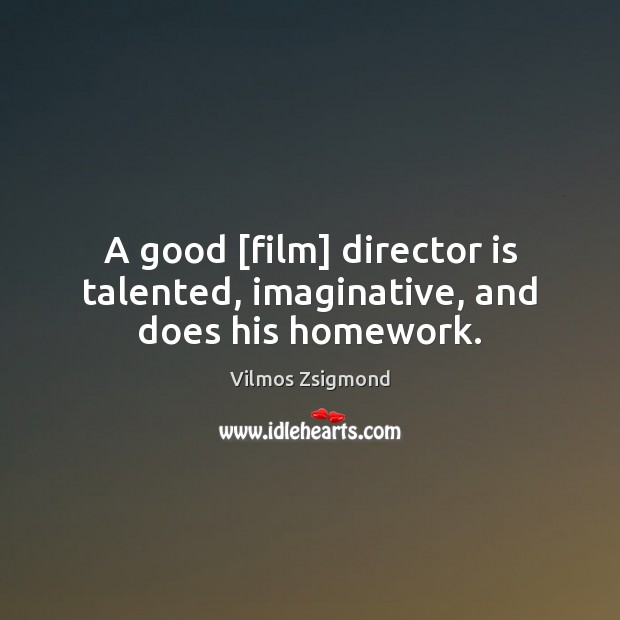 A good [film] director is talented, imaginative, and does his homework. Vilmos Zsigmond Picture Quote