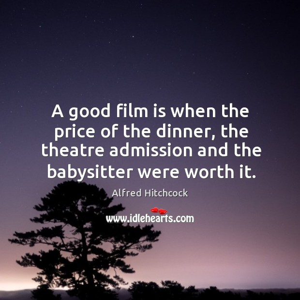 A good film is when the price of the dinner, the theatre admission and the babysitter were worth it. Image