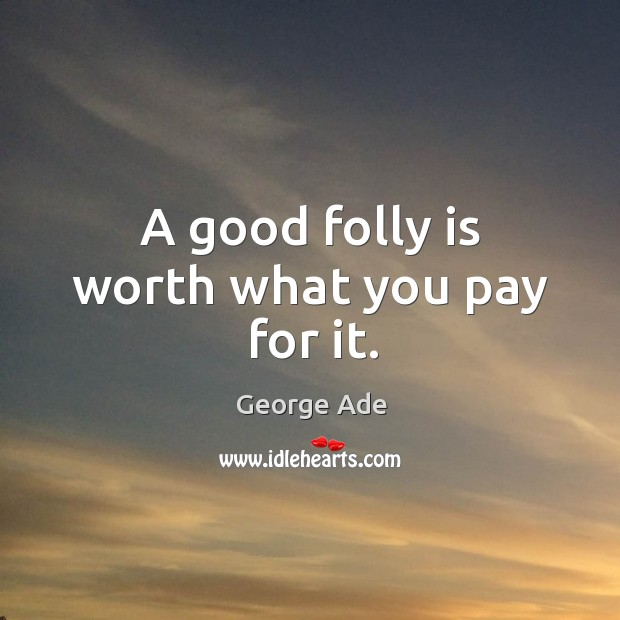 A good folly is worth what you pay for it. George Ade Picture Quote