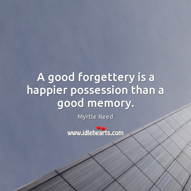 A good forgettery is a happier possession than a good memory. Myrtle Reed Picture Quote