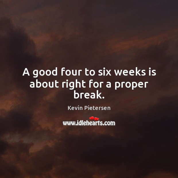 A good four to six weeks is about right for a proper break. Kevin Pietersen Picture Quote
