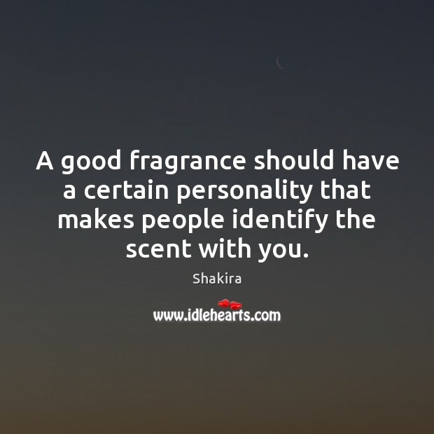 A good fragrance should have a certain personality that makes people identify Shakira Picture Quote