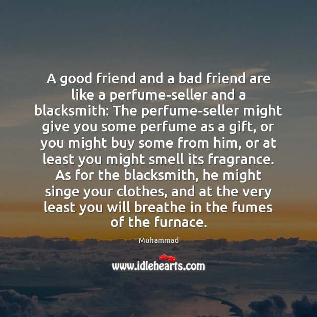 A good friend and a bad friend are like a perfume-seller and Muhammad Picture Quote