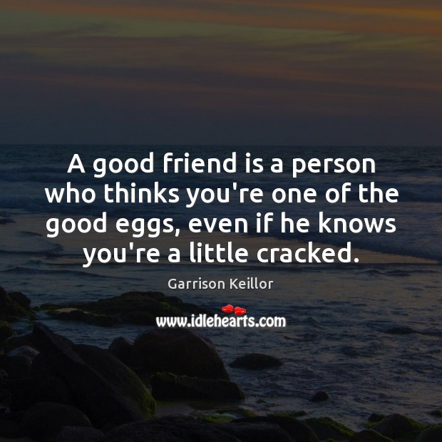 Image, A good friend is a person who thinks you're one of the