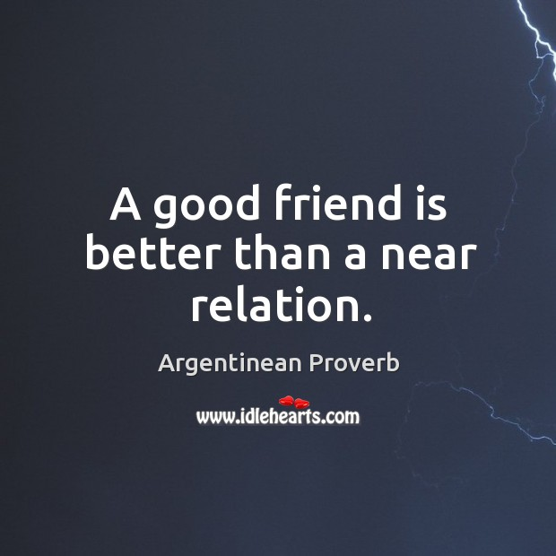 A good friend is better than a near relation. Image