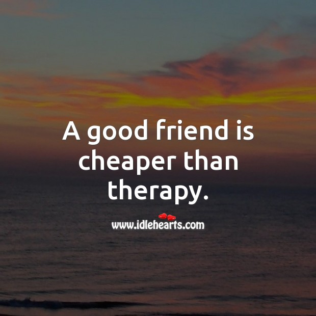 A good friend is cheaper than therapy. Funny Friendship Quotes Image