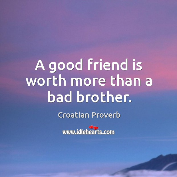 A good friend is worth more than a bad brother. Croatian Proverbs Image