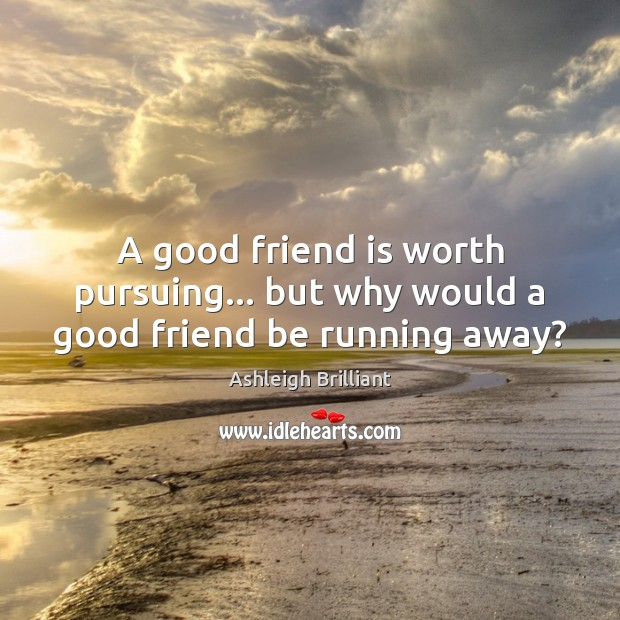 A good friend is worth pursuing… but why would a good friend be running away? Ashleigh Brilliant Picture Quote