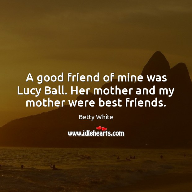 A good friend of mine was Lucy Ball. Her mother and my mother were best friends. Betty White Picture Quote