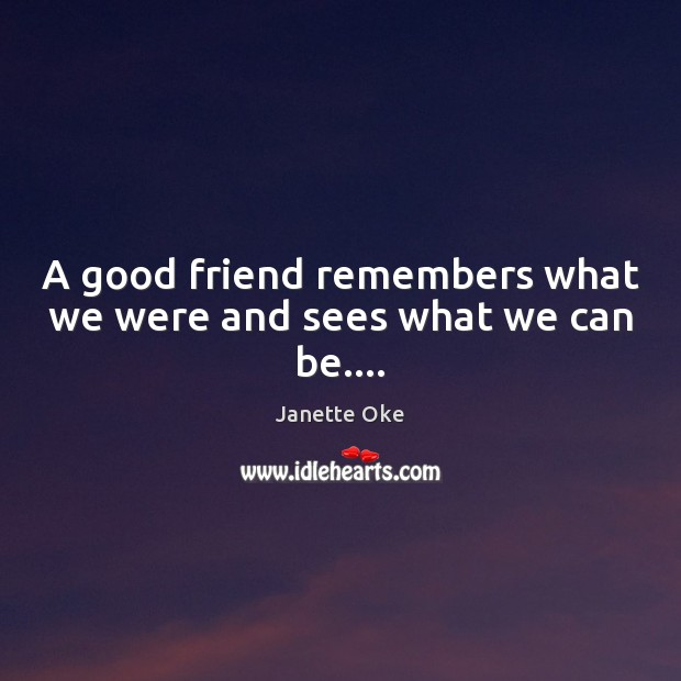 A good friend remembers what we were and sees what we can be…. Janette Oke Picture Quote