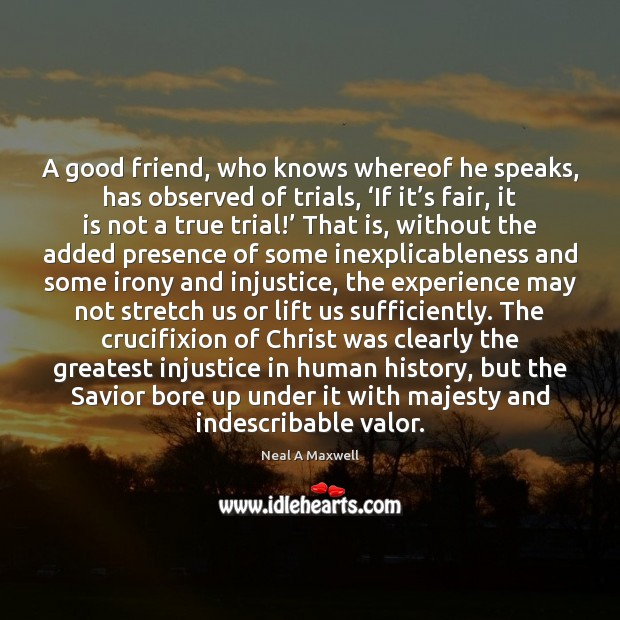 A good friend, who knows whereof he speaks, has observed of trials, ' Neal A Maxwell Picture Quote