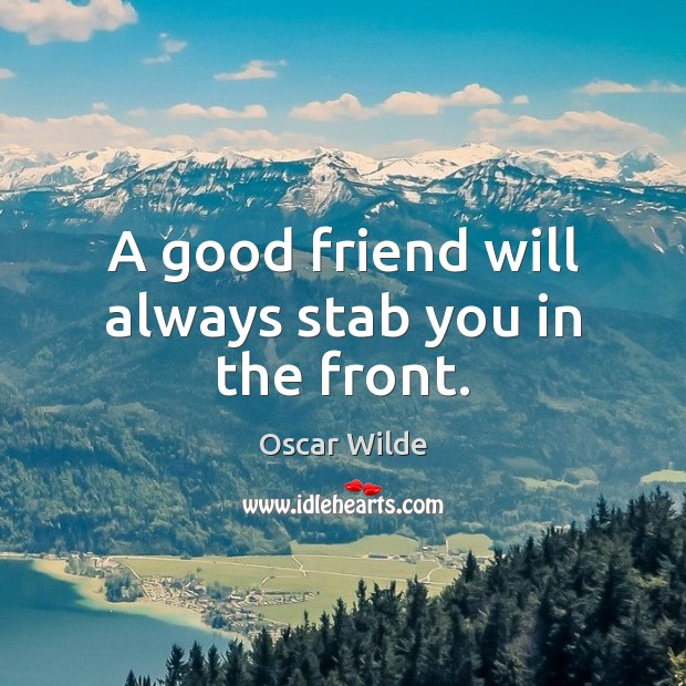 A good friend will always stab you in the front. Image
