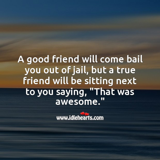 A good friend will come bail you out of jail, but a true friend will be sitting next to you Funny Friendship Quotes Image