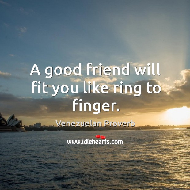 A good friend will fit you like ring to finger. Venezuelan Proverbs Image