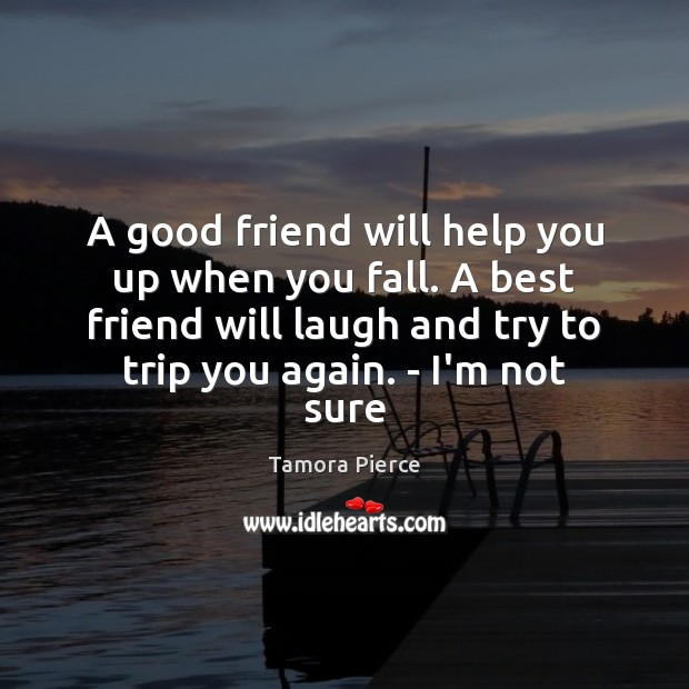 A good friend will help you up when you fall. A best Tamora Pierce Picture Quote