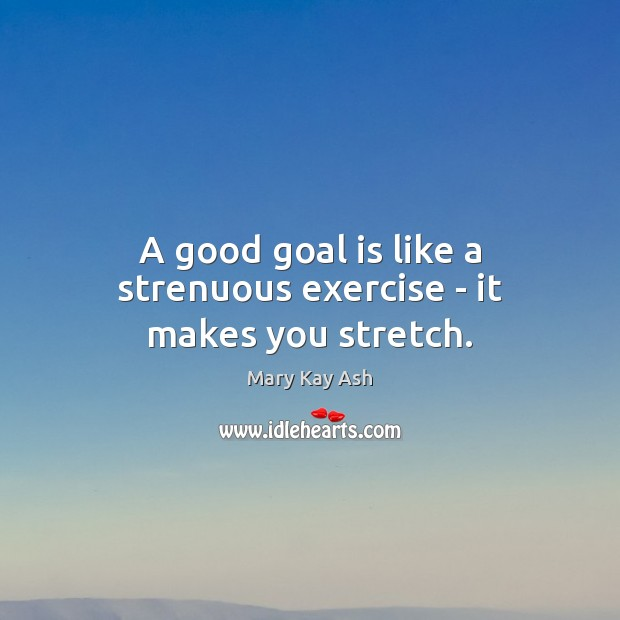 A good goal is like a strenuous exercise – it makes you stretch. Mary Kay Ash Picture Quote