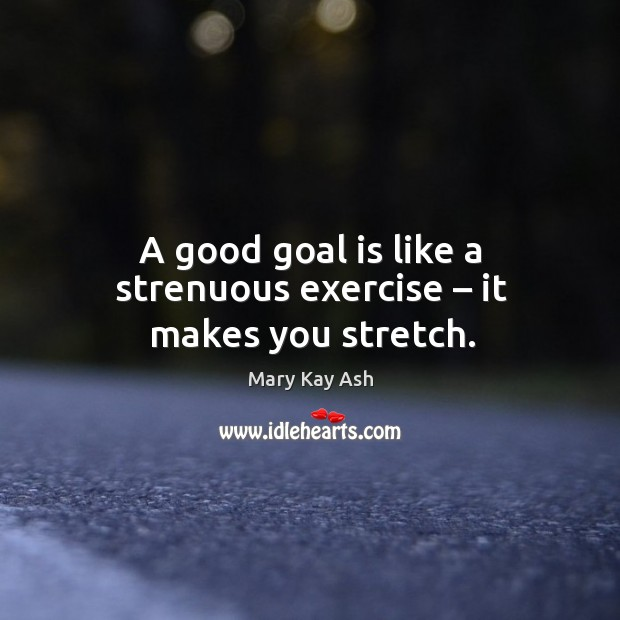 A good goal is like a strenuous exercise – it makes you stretch. Image