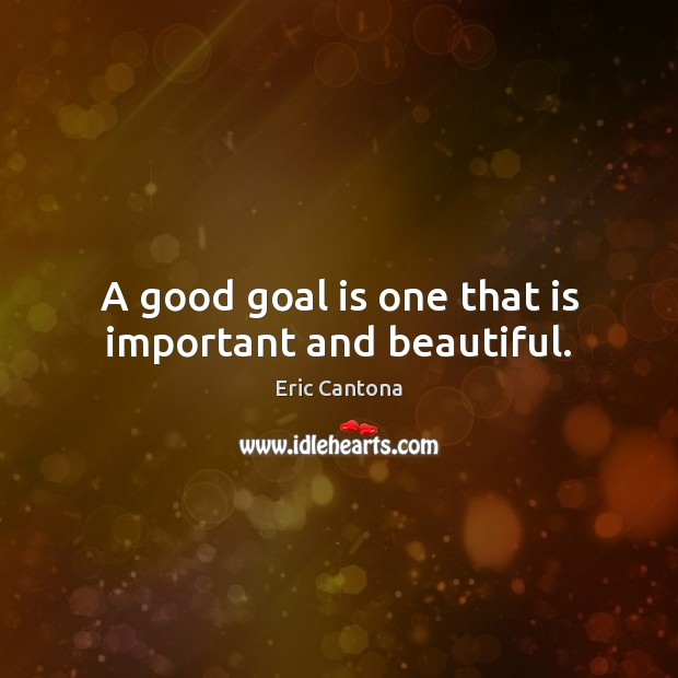 A good goal is one that is important and beautiful. Eric Cantona Picture Quote