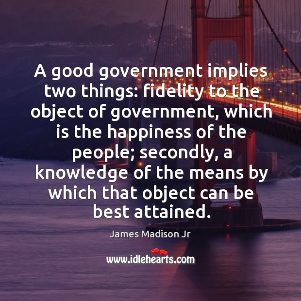A good government implies two things: fidelity to the object of government James Madison Jr Picture Quote