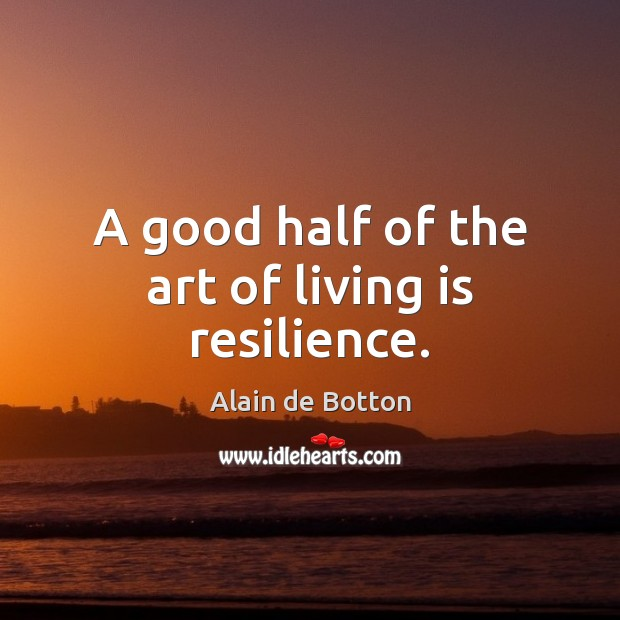 A good half of the art of living is resilience. Alain de Botton Picture Quote