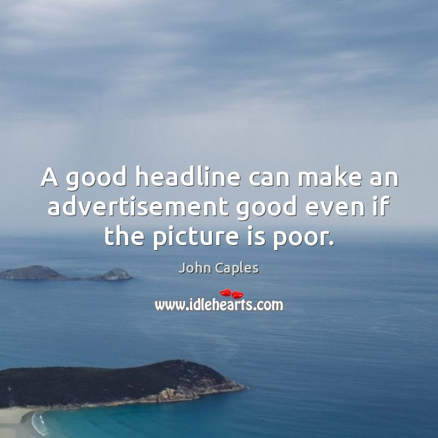 A good headline can make an advertisement good even if the picture is poor. Image