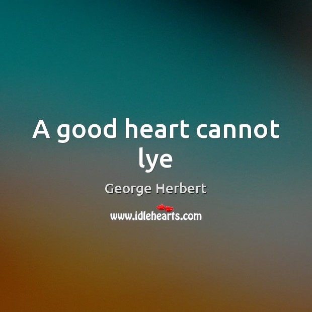 A good heart cannot lye George Herbert Picture Quote