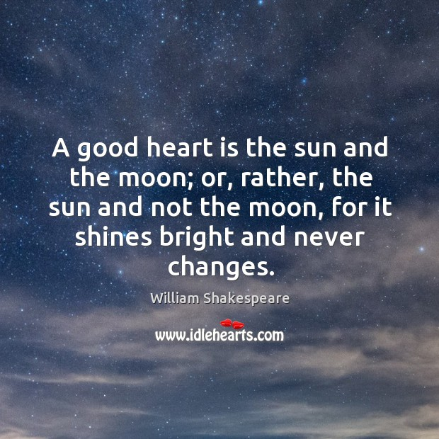 Image, A good heart is the sun and the moon; or, rather, the