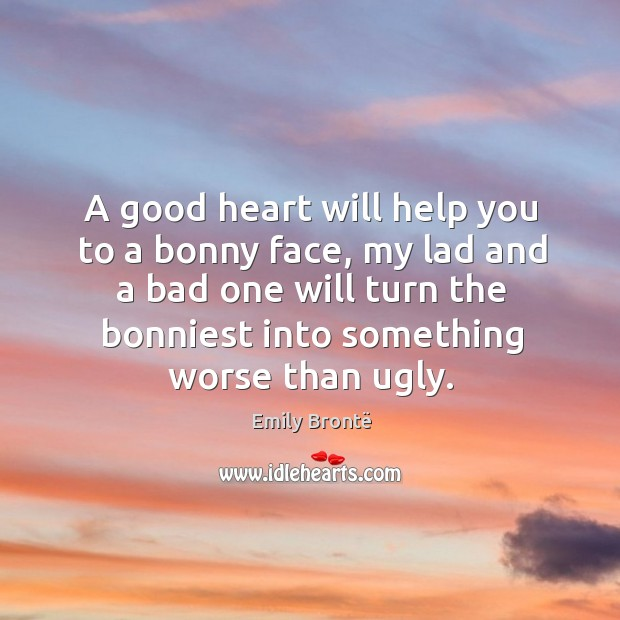 Image, A good heart will help you to a bonny face, my lad and a bad one will turn the bonniest into something worse than ugly.