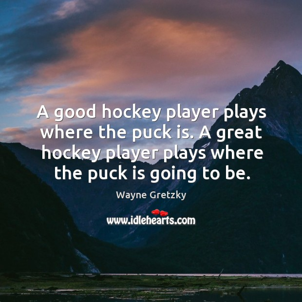 A good hockey player plays where the puck is. A great hockey player plays where the puck is going to be. Wayne Gretzky Picture Quote
