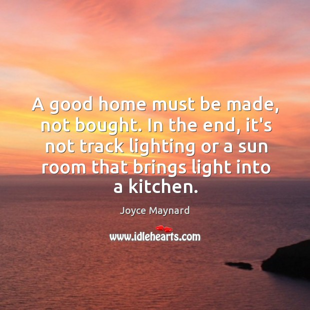A good home must be made, not bought. In the end, it's Joyce Maynard Picture Quote