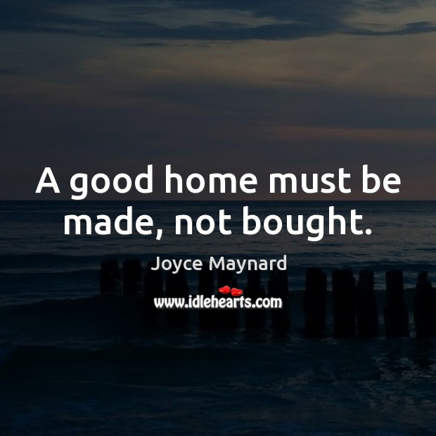A good home must be made, not bought. Image