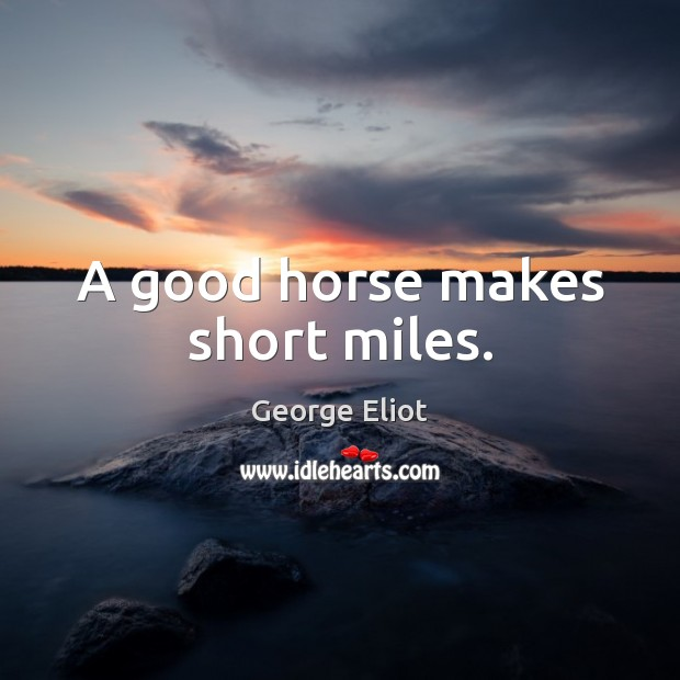 A good horse makes short miles. Image